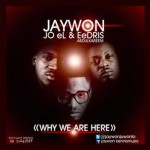 JayWon – Oya [Why We Are Here] ft. Joe El & Eedris Abdulkareem