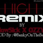 Music: BankyOnTheBeat – High [Remix]  Ft Ozzy B & Flowssick