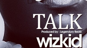 New Music: WizKid – Talk (Produced By Legendury Beatz)