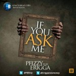 New Music: P.Fizzy – If You Ask Me Ft. Erigga
