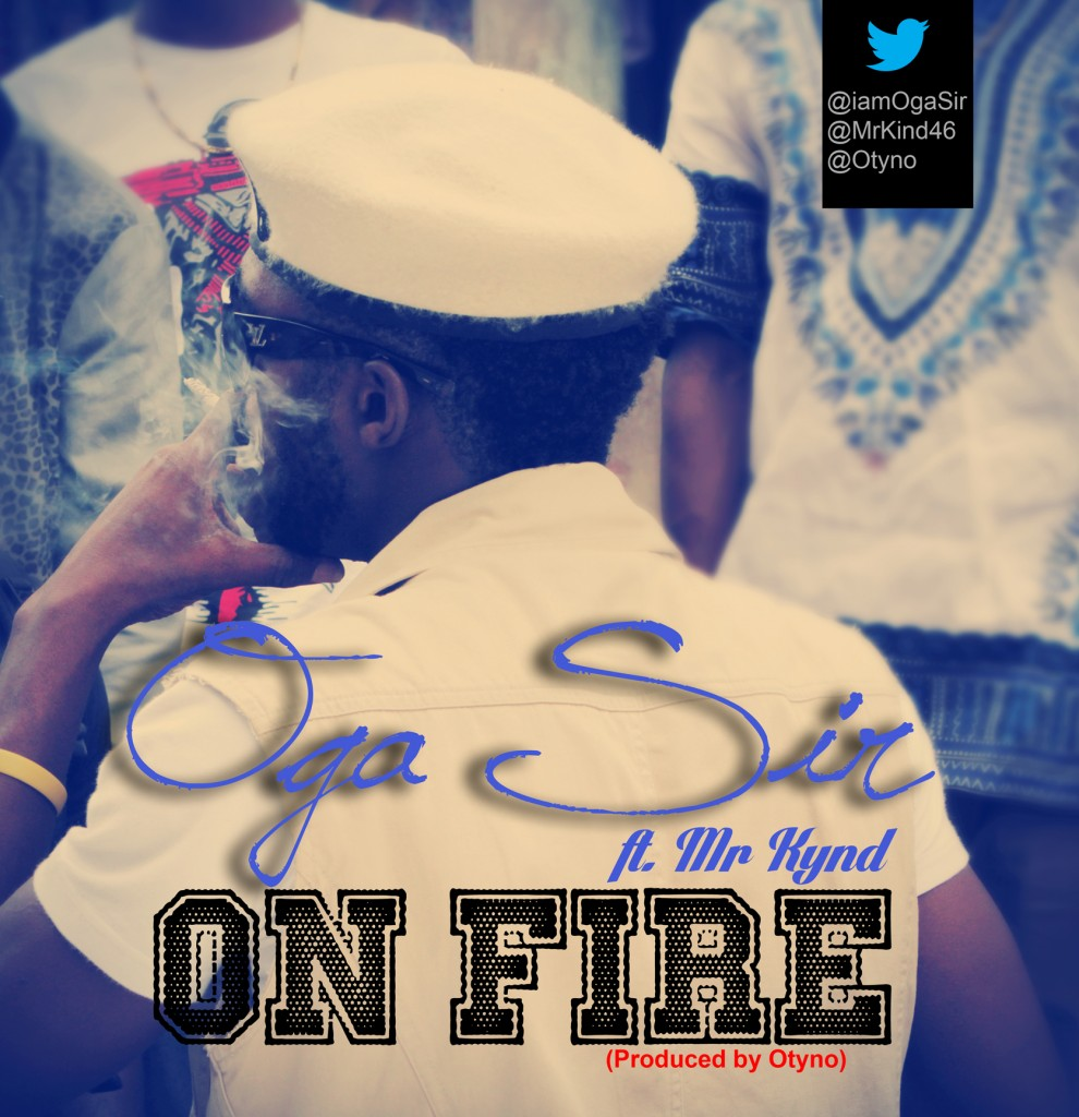 Oga Sir ~ ON FIRE Ft. Mr Kynd (Produced By Otyno)