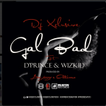 New Music: DJ Xclusive – Gal Bad Ft. D'Prince & Wizkid